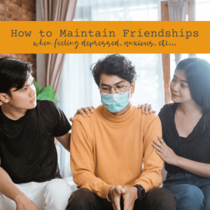 HOW TO MAINTAIN FRIENDSHIPS WHEN FEELING DEPRESSED, ANXIOUS, ETC...